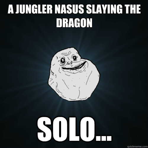 a jungler nasus slaying the dragon solo... - a jungler nasus slaying the dragon solo...  Forever Alone