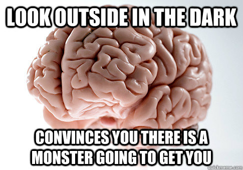 Look outside in the dark Convinces you there is a monster going to get you - Look outside in the dark Convinces you there is a monster going to get you  Scumbag Brain