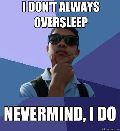 i don't always oversleep nevermind, i do