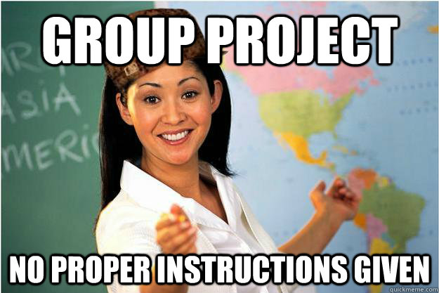 Group project No proper instructions given - Group project No proper instructions given  Scumbag Teacher