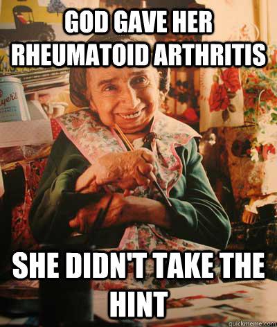 34041230ac80c1aa8d7073d1076e0e80cb0656a410ca75ae2783adb246bca6b2 god gave her rheumatoid arthritis she didn't take the hint fuck,Arthritis Memes