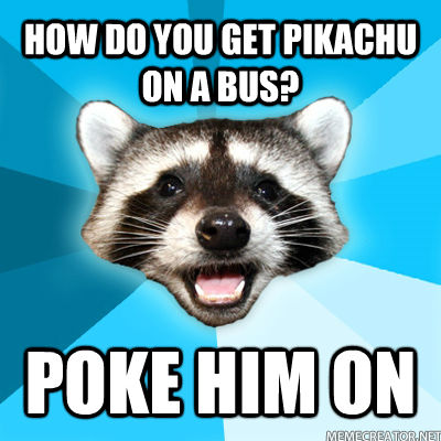 HOW DO YOU GET PIKACHU ON A BUS? POKE HIM ON - HOW DO YOU GET PIKACHU ON A BUS? POKE HIM ON  untitled meme
