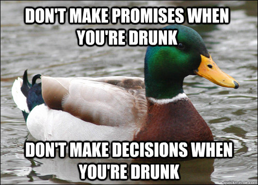 don't make promises when you're drunk don't make decisions when you're drunk - don't make promises when you're drunk don't make decisions when you're drunk  Actual Advice Mallard