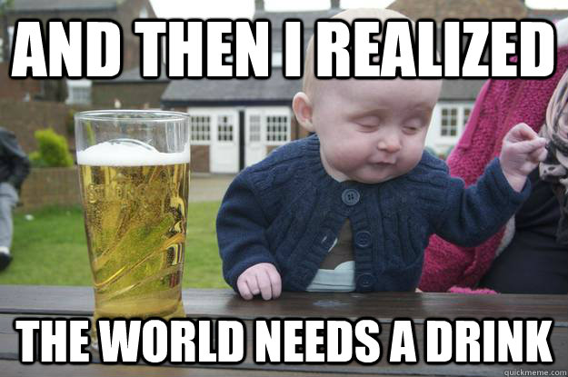 And then I realized the world needs a drink  - And then I realized the world needs a drink   drunk baby