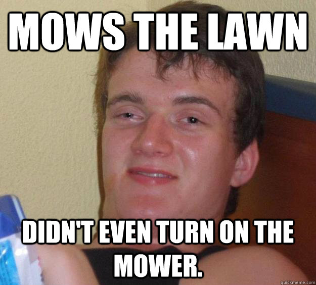Mows the lawn Didn't even turn on the mower. - Mows the lawn Didn't even turn on the mower.  10 Guy
