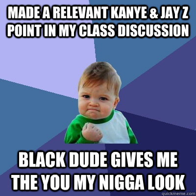 Made a relevant Kanye & Jay Z point in my class discussion black dude gives me the you my nigga look - Made a relevant Kanye & Jay Z point in my class discussion black dude gives me the you my nigga look  Success Kid