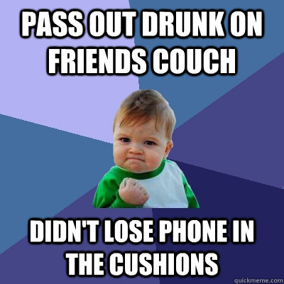 Pass out drunk on friends couch didn't lose phone in the cushions  - Pass out drunk on friends couch didn't lose phone in the cushions   Success Kid