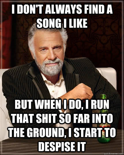 I don't always find a song i like but when I do, I run that shit so far into the ground, i start to despise it - I don't always find a song i like but when I do, I run that shit so far into the ground, i start to despise it  The Most Interesting Man In The World