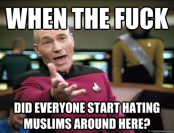 when the fuck did everyone start hating muslims around here? - when the fuck did everyone start hating muslims around here?  Annoyed Picard HD
