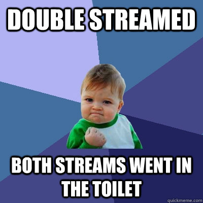 Double streamed both streams went in the toilet  Success Kid