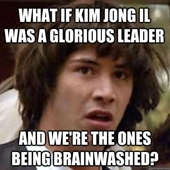 What if kim jong il was a glorious leader and we're the ones being brainwashed? - What if kim jong il was a glorious leader and we're the ones being brainwashed?  conspiracy keanu