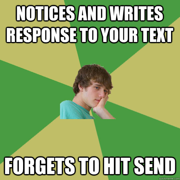 notices and writes response to your text forgets to hit send - notices and writes response to your text forgets to hit send  ADHD Kid