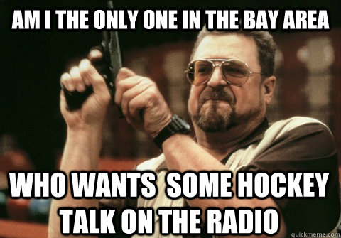Am I the only one IN THE BAY AREA WHO WANTS  SOME HOCKEY TALK ON THE RADIO  - Am I the only one IN THE BAY AREA WHO WANTS  SOME HOCKEY TALK ON THE RADIO   Am I the only one