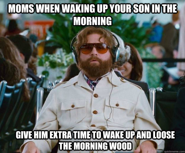 Moms when waking up your son in the morning  give him extra time to wake up and loose the morning wood  - Moms when waking up your son in the morning  give him extra time to wake up and loose the morning wood   Words of Wisdom
