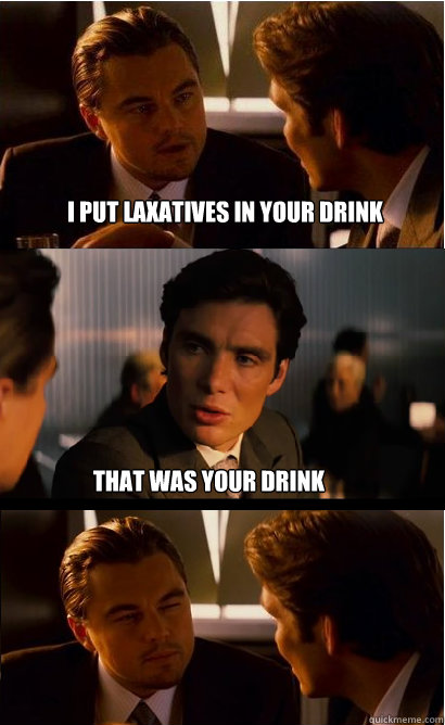 I Put Laxatives in your drink That was your drink