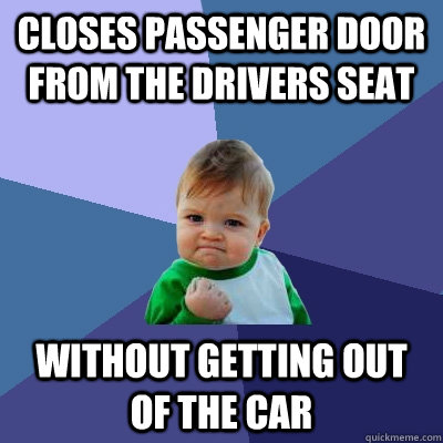 Closes passenger door from the drivers seat without getting out of the car - Closes passenger door from the drivers seat without getting out of the car  Success Kid
