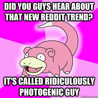 Did you guys hear about that new reddit trend? It's called Ridiculously Photogenic Guy - Did you guys hear about that new reddit trend? It's called Ridiculously Photogenic Guy  Slowpoke