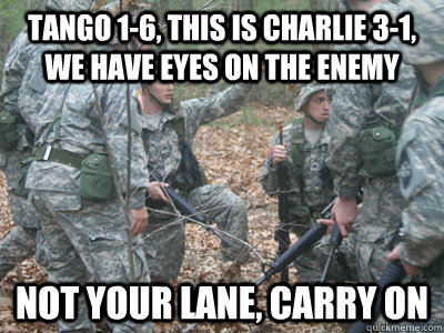 Tango 1-6, this is charlie 3-1, we have eyes on the enemy not your lane, carry on