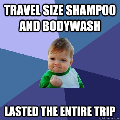 TRAVEL SIZE SHAMPOO AND BODYWASH LASTED THE ENTIRE TRIP - TRAVEL SIZE SHAMPOO AND BODYWASH LASTED THE ENTIRE TRIP  Success Kid
