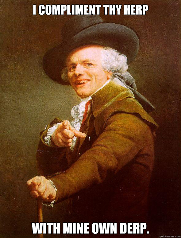 I compliment thy herp With mine own derp. - I compliment thy herp With mine own derp.  Joseph Ducreux