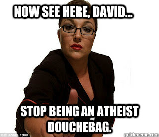 Now see here, David... stop being an atheist douchebag. - Now see here, David... stop being an atheist douchebag.  Atheist Older Sister