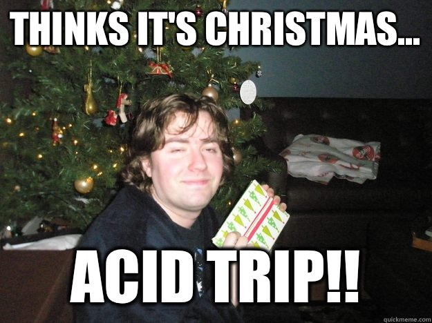 Thinks it's Christmas... ACID TRIP!!
