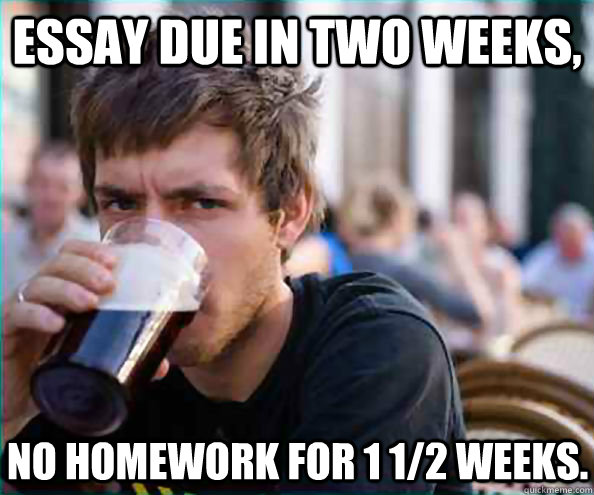 Essay due in two weeks, no homework for 1 1/2 weeks. - Essay due in two weeks, no homework for 1 1/2 weeks.  Lazy College Senior
