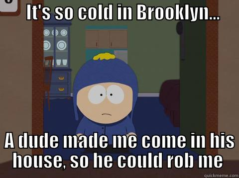 IT'S SO COLD IN BROOKLYN...                                                              A DUDE MADE ME COME IN HIS HOUSE, SO HE COULD ROB ME Craig would be so happy