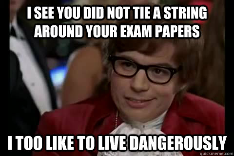 I see you did not tie a string around your exam papers I too like to live dangerously