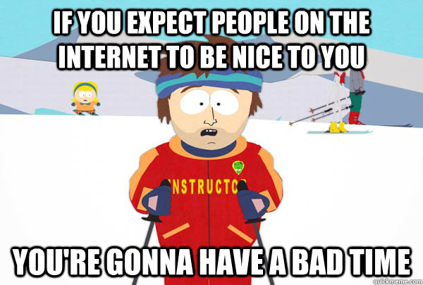 If you expect people on the internet to be nice to you You're gonna have a bad time - If you expect people on the internet to be nice to you You're gonna have a bad time  Super Cool Ski Instructor
