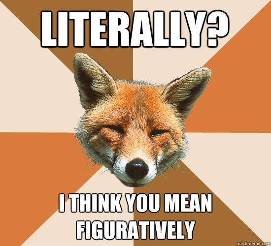Literally? I think you mean Figuratively  - Literally? I think you mean Figuratively   Condescending Fox