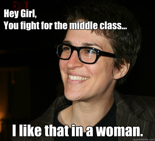 Hey Girl, You fight for the middle class... I like that in a woman.