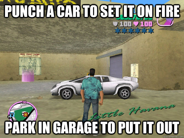 punch a car to set it on fire park in garage to put it out  GTA LOGIC
