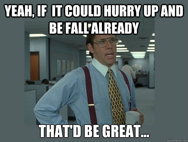 Yeah, if  it could hurry up and be fall already That'd be great... - Yeah, if  it could hurry up and be fall already That'd be great...  Office Space Lumbergh
