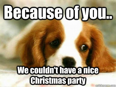 Because of you.. We couldn't have a nice Christmas party