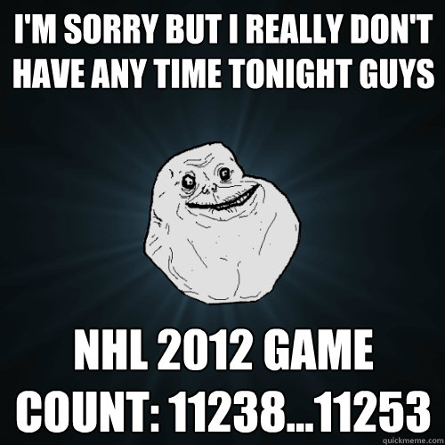 I'm sorry but I really don't have any time tonight guys NHL 2012 game count: 11238...11253  Forever Alone