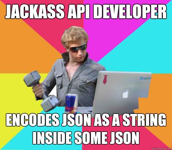 Jackass API developer Encodes JSON as a string inside some JSON  Brogrammer