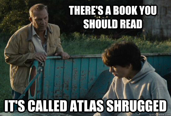 There's a book you should read It's called Atlas Shrugged - There's a book you should read It's called Atlas Shrugged  Pa Kent Is A Dick