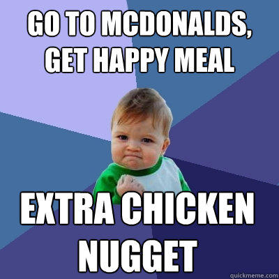 Go to McDonalds, Get happy meal extra chicken nugget - Go to McDonalds, Get happy meal extra chicken nugget  Success Kid