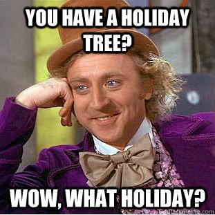 You have a holiday tree? Wow, what holiday? - You have a holiday tree? Wow, what holiday?  Condescending Wonka