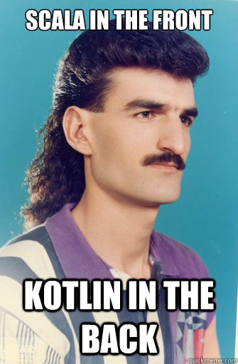 Scala in the front Kotlin in the back - Scala in the front Kotlin in the back  Mullet Man