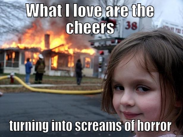 WHAT I LOVE ARE THE CHEERS TURNING INTO SCREAMS OF HORROR Disaster Girl
