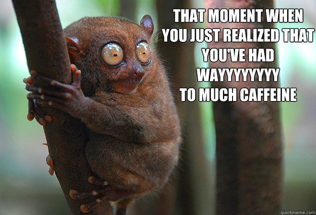 That moment when  you just realized that you've had wayyyyyyyy to much caffeine