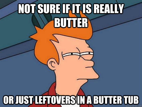 Not sure if it is really butter Or just leftovers in a butter tub - Not sure if it is really butter Or just leftovers in a butter tub  Futurama Fry