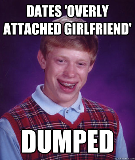 Dates 'Overly attached Girlfriend' Dumped - Dates 'Overly attached Girlfriend' Dumped  Bad Luck Brian