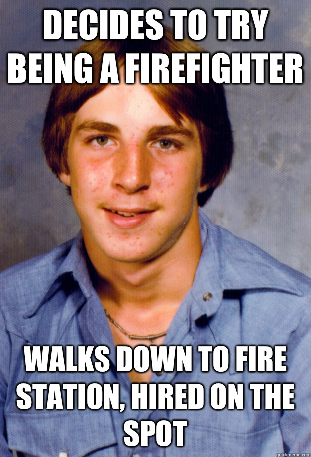 Decides to try being a firefighter Walks down to fire station, hired on the spot - Decides to try being a firefighter Walks down to fire station, hired on the spot  Old Economy Steven