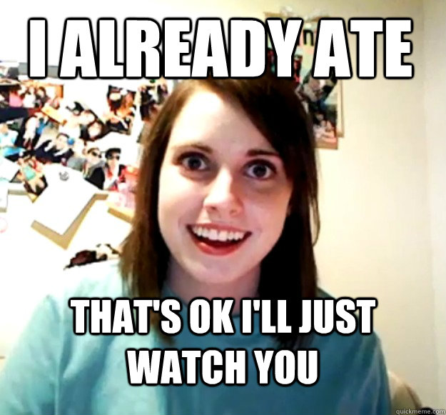 I already ate That's ok I'll just watch you - I already ate That's ok I'll just watch you  Overly Attached Girlfriend