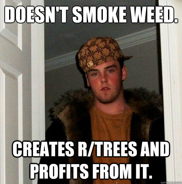 Doesn't smoke weed. Creates r/trees and profits from it. - Doesn't smoke weed. Creates r/trees and profits from it.  Scumbag Steve