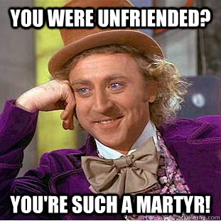 You were unfriended? you're such a martyr! - You were unfriended? you're such a martyr!  Condescending Wonka