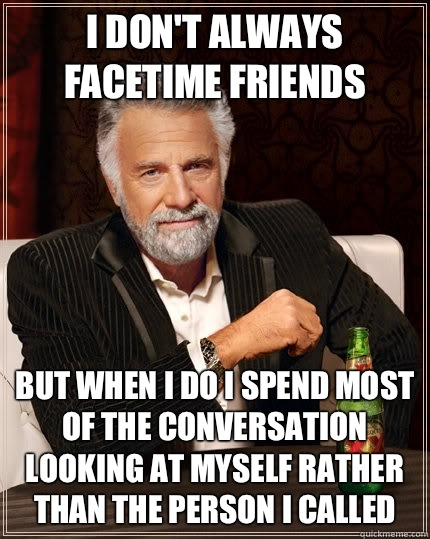 I don't always FaceTime friends but when I do I spend most of the conversation looking at myself rather than the person I called - I don't always FaceTime friends but when I do I spend most of the conversation looking at myself rather than the person I called  The Most Interesting Man In The World